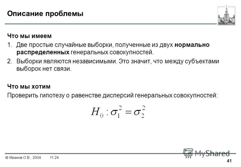 41 Иванов О.В., 200411:24 Описание проблемы Что мы имеем 1. Две простые случайные выборки, полученные из двух нормально распределенных генеральных совокупностей. 2. Выборки являются независимыми. Это значит, что между субъектами выборок нет связи. Чт