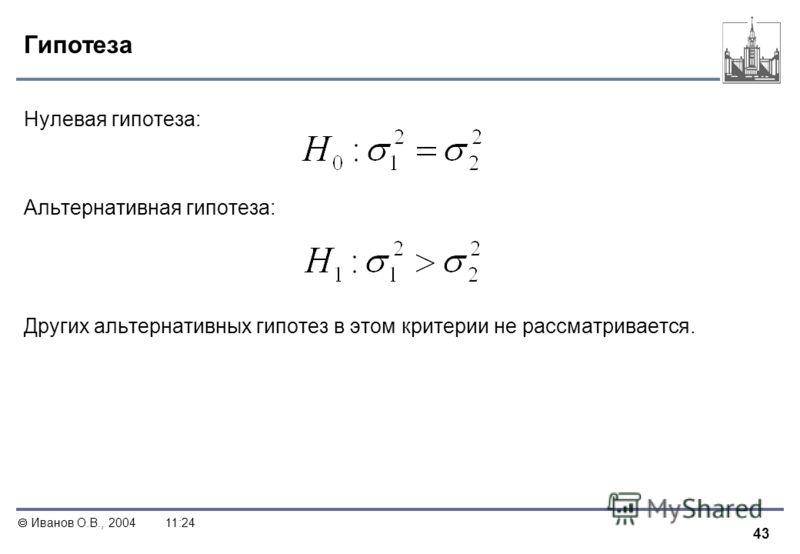 43 Иванов О.В., 200411:24 Гипотеза Нулевая гипотеза: Альтернативная гипотеза: Других альтернативных гипотез в этом критерии не рассматривается.