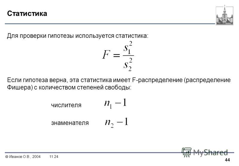 44 Иванов О.В., 200411:24 Статистика Для проверки гипотезы используется статистика: Если гипотеза верна, эта статистика имеет F-распределение (распределение Фишера) с количеством степеней свободы: числителя знаменателя