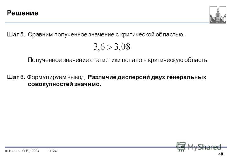 49 Иванов О.В., 200411:24 Решение Шаг 5. Сравним полученное значение с критической областью. Полученное значение статистики попало в критическую область. Шаг 6. Формулируем вывод. Различие дисперсий двух генеральных совокупностей значимо.