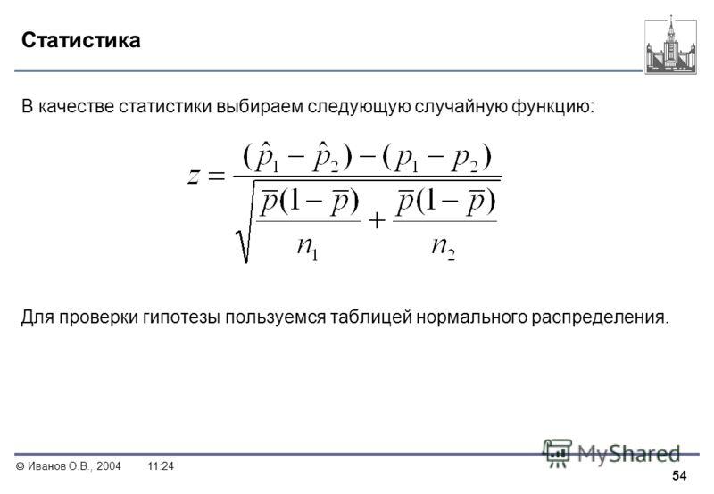 54 Иванов О.В., 200411:24 Статистика В качестве статистики выбираем следующую случайную функцию: Для проверки гипотезы пользуемся таблицей нормального распределения.
