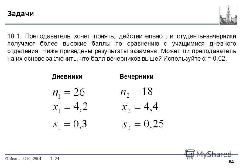 64 Иванов О.В., 200411:24 Задачи 10.1. Преподаватель хочет понять, действительно ли студенты-вечерники получают более высокие баллы по сравнению с учащимися дневного отделения. Ниже приведены результаты экзамена. Может ли преподаватель на их основе з
