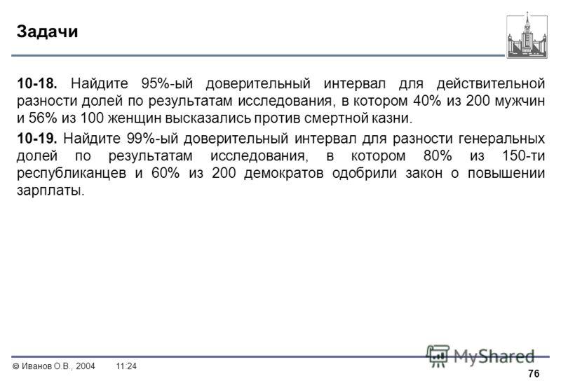 76 Иванов О.В., 200411:24 Задачи 10-18. Найдите 95%-ый доверительный интервал для действительной разности долей по результатам исследования, в котором 40% из 200 мужчин и 56% из 100 женщин высказались против смертной казни. 10-19. Найдите 99%-ый дове