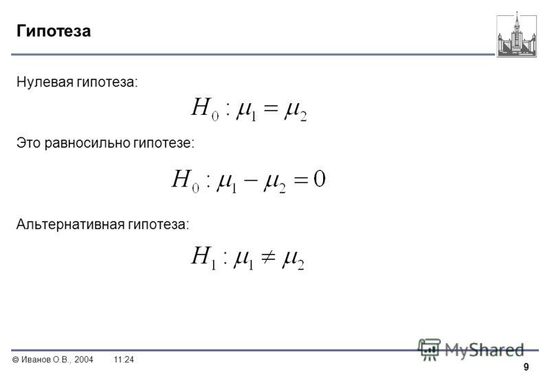 9 Иванов О.В., 200411:24 Гипотеза Нулевая гипотеза: Это равносильно гипотезе: Альтернативная гипотеза: