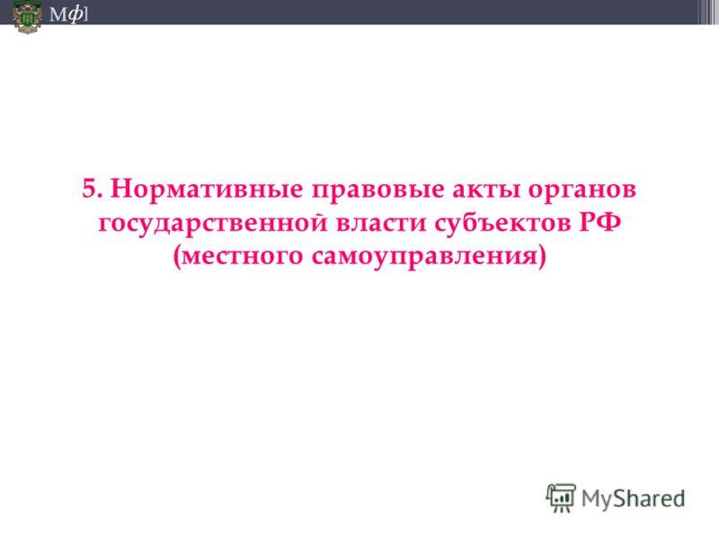 М ] ф 5. Нормативные правовые акты органов государственной власти субъектов РФ (местного самоуправления)