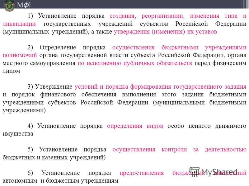 М ] ф 1) Установление порядка создания, реорганизации, изменения типа и ликвидации государственных учреждений субъектов Российской Федерации (муниципальных учреждений), а также утверждения (изменения) их уставов 2) Определение порядка осуществления б