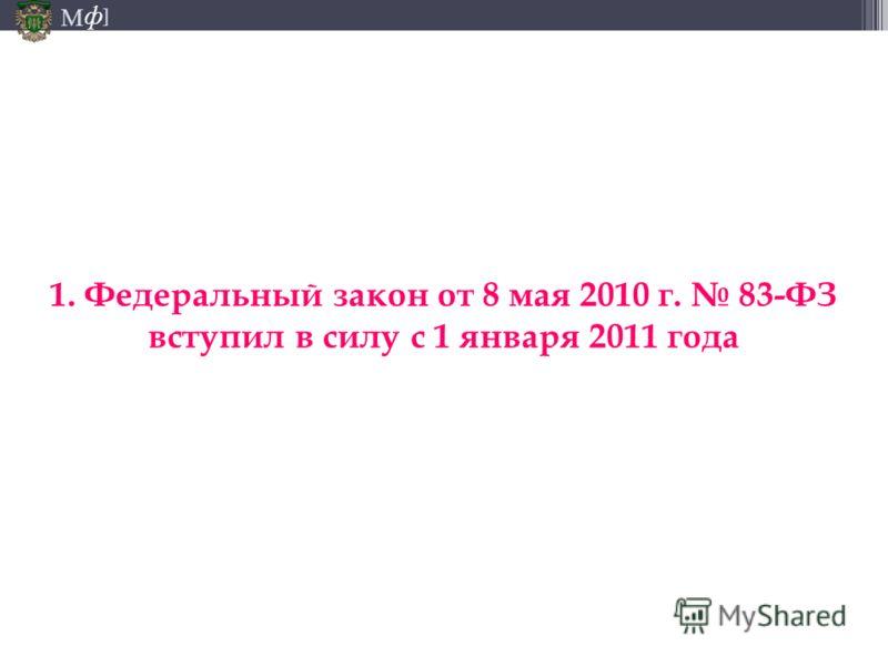 М ] ф 1. Федеральный закон от 8 мая 2010 г. 83-ФЗ вступил в силу с 1 января 2011 года