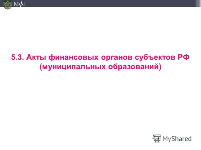 М ] ф 5.3. Акты финансовых органов субъектов РФ (муниципальных образований)