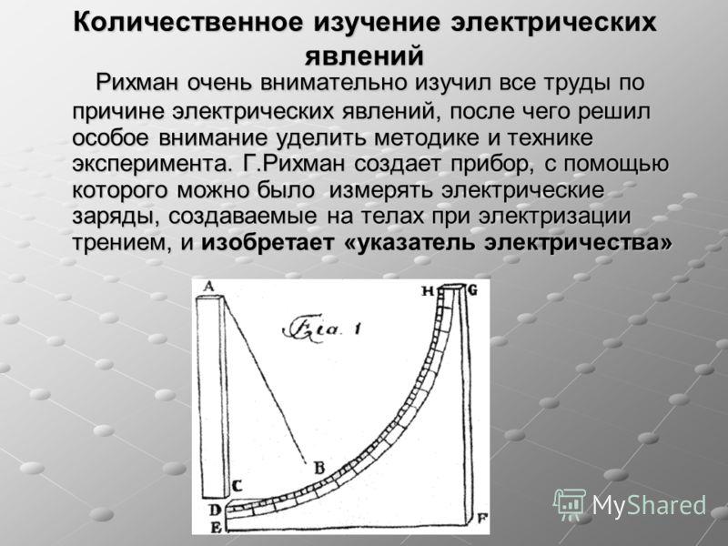 Количественное изучение электрических явлений Рихман очень внимательно изучил все труды по причине электрических явлений, после чего решил особое внимание уделить методике и технике эксперимента. Г.Рихман создает прибор, с помощью которого можно было