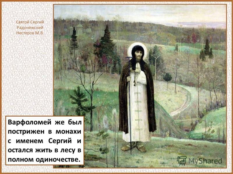 Варфоломей же был пострижен в монахи с именем Сергий и остался жить в лесу в полном одиночестве. Святой Сергий Радонежский Нестеров М.В.