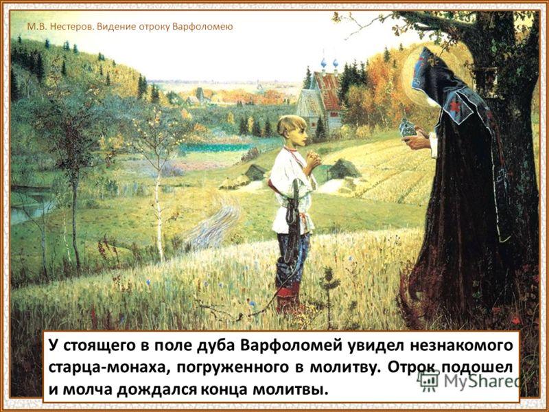 У стоящего в поле дуба Варфоломей увидел незнакомого старца-монаха, погруженного в молитву. Отрок подошел и молча дождался конца молитвы. М.В. Нестеров. Видение отроку Варфоломею