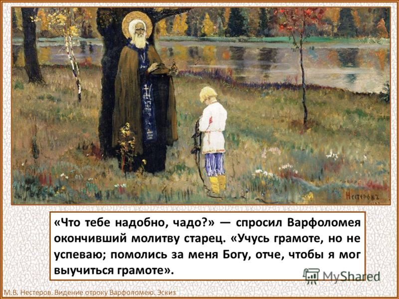«Что тебе надобно, чадо?» спросил Варфоломея окончивший молитву старец. «Учусь грамоте, но не успеваю; помолись за меня Богу, отче, чтобы я мог выучиться грамоте». М.В. Нестеров. Видение отроку Варфоломею. Эскиз