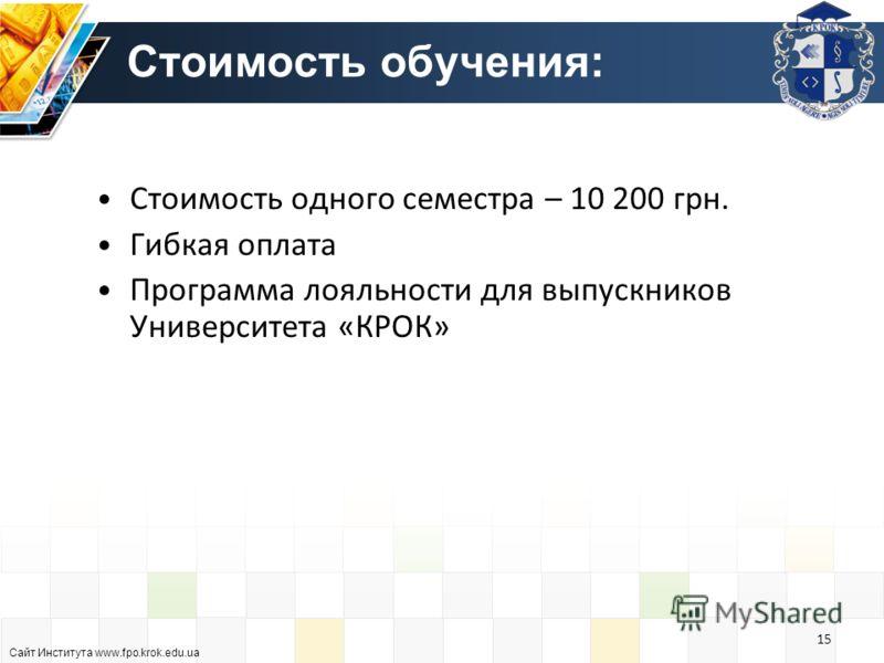 Стоимость обучения: Стоимость одного семестра – 10 200 грн. Гибкая оплата Программа лояльности для выпускников Университета «КРОК» Сайт Института www.fpo.krok.edu.ua 15