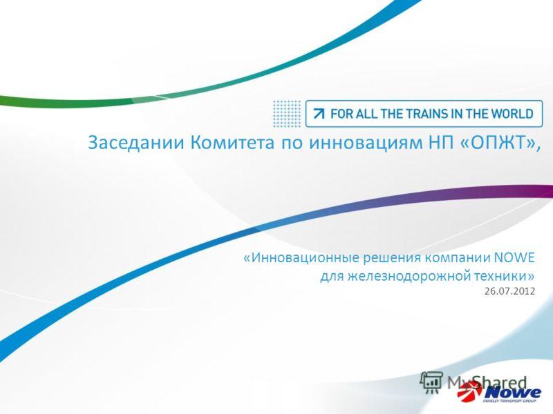 Заседании Комитета по инновациям НП «ОПЖТ», «Инновационные решения компании NOWE для железнодорожной техники» 26.07.2012