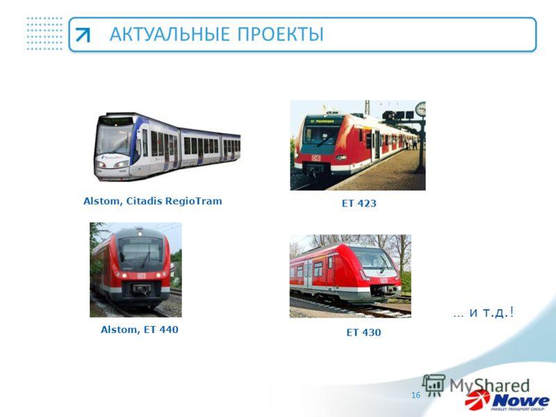 +++++++++ +++++++++ +++++++++ 16 Alstom, Citadis RegioTram ET 423 Alstom, ET 440 ET 430 АКТУАЛЬНЫЕ ПРОЕКТЫ … и т.д.!