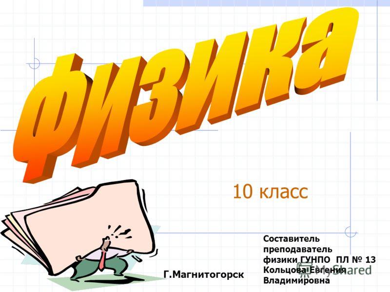 Составитель преподаватель физики ГУНПО ПЛ 13 Кольцова Евгения Владимировна Г.Магнитогорск 10 класс