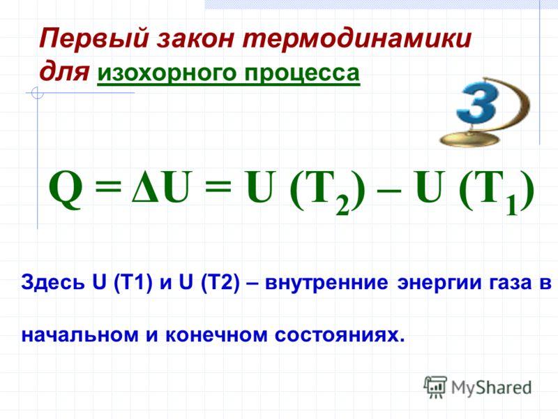 Здесь U (T1) и U (T2) – внутренние энергии газа в начальном и конечном состояниях. Q = ΔU = U (T 2 ) – U (T 1 ) Первый закон термодинамики для изохорного процесса