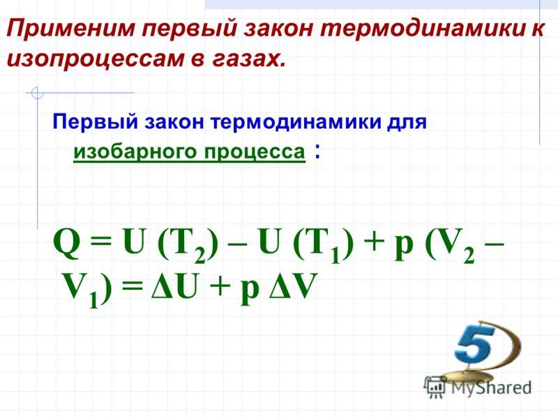 Применим первый закон термодинамики к изопроцессам в газах. Первый закон термодинамики для изобарного процесса : Q = U (T 2 ) – U (T 1 ) + p (V 2 – V 1 ) = ΔU + p ΔV