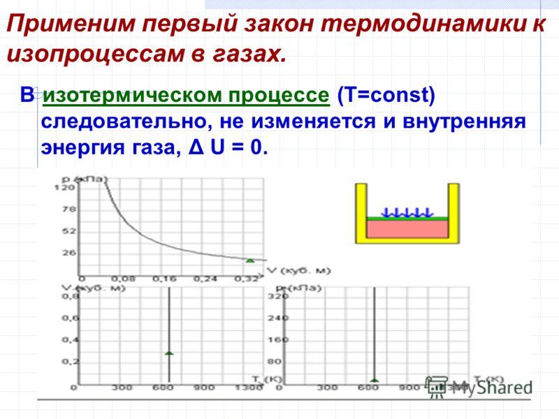 Применим первый закон термодинамики к изопроцессам в газах. В изотермическом процессе (T=const) следовательно, не изменяется и внутренняя энергия газа, Δ U = 0.