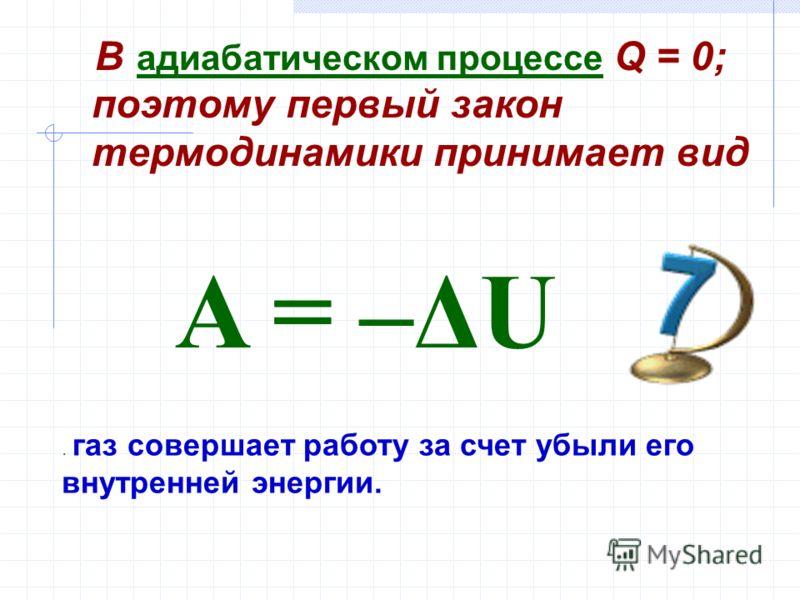 В адиабатическом процессе Q = 0; поэтому первый закон термодинамики принимает вид. газ совершает работу за счет убыли его внутренней энергии. A = –ΔU