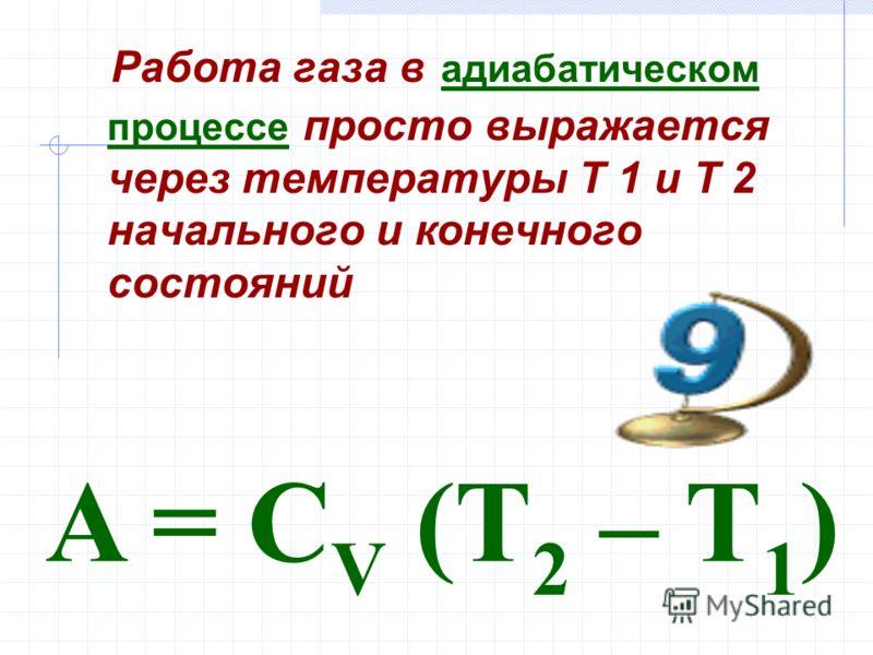 Работа газа в адиабатическом процессе просто выражается через температуры T 1 и T 2 начального и конечного состояний A = C V (T 2 – T 1 )