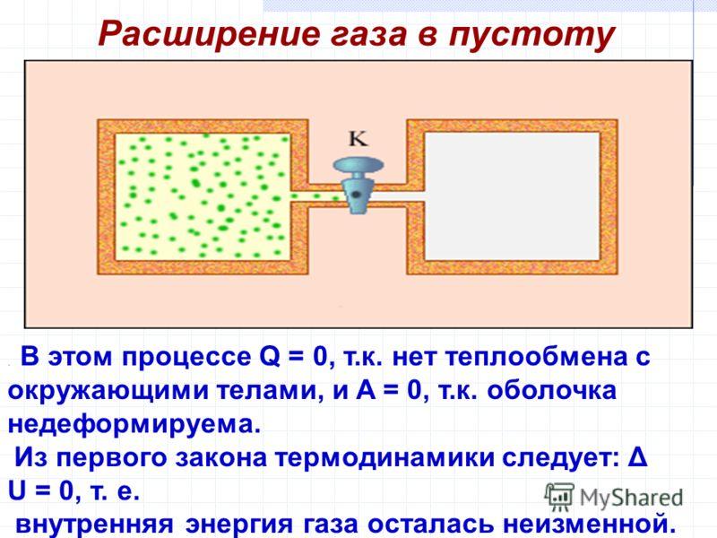 Расширение газа в пустоту. В этом процессе Q = 0, т.к. нет теплообмена с окружающими телами, и A = 0, т.к. оболочка недеформируема. Из первого закона термодинамики следует: Δ U = 0, т. е. внутренняя энергия газа осталась неизменной.