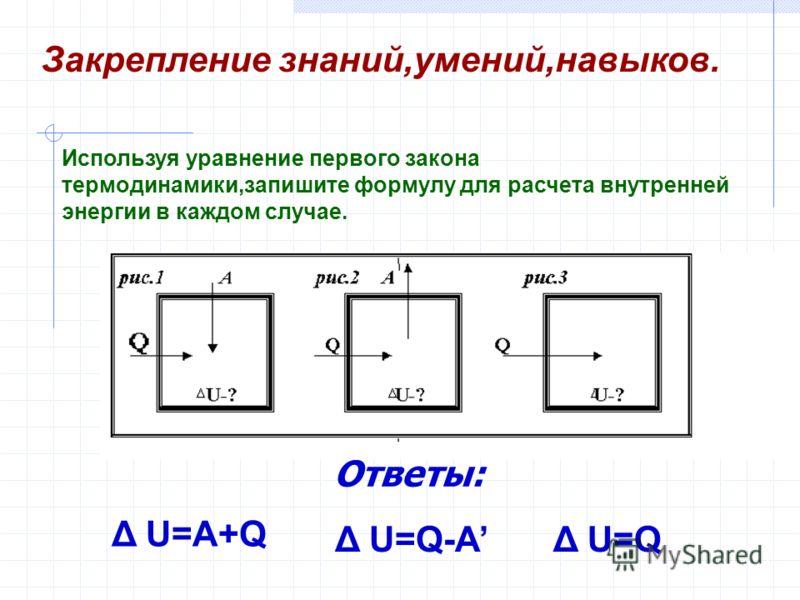 Δ U=A+Q Δ U=QΔ U=Q-A Используя уравнение первого закона термодинамики,запишите формулу для расчета внутренней энергии в каждом случае. Закрепление знаний,умений,навыков. Ответы: