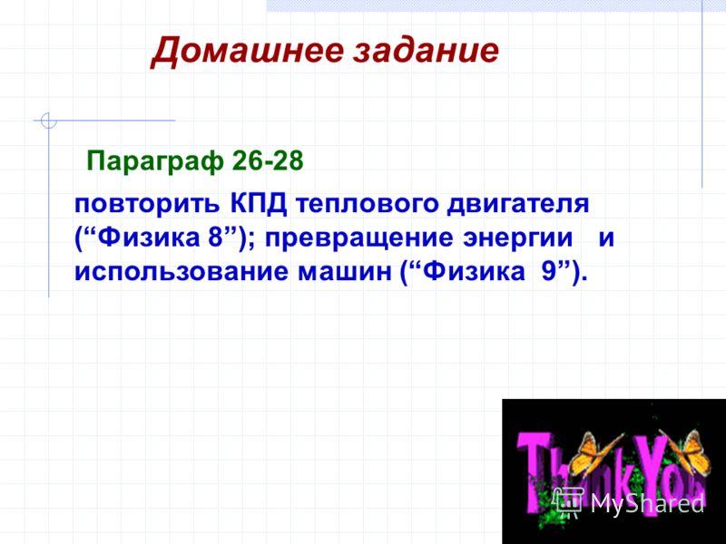 Домашнее задание повторить КПД теплового двигателя (Физика 8); превращение энергии и использование машин (Физика 9). Параграф 26-28