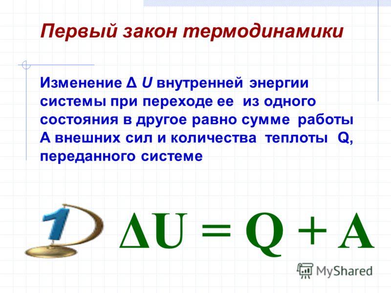 Изменение Δ U внутренней энергии системы при переходе ее из одного состояния в другое равно сумме работы A внешних сил и количества теплоты Q, переданного системе Первый закон термодинамики ΔU = Q + A