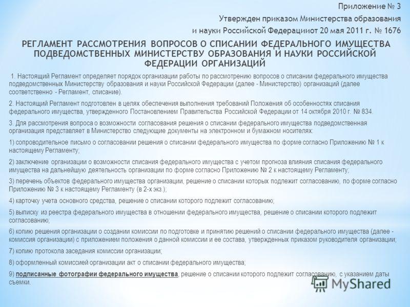Приложение 3 Утвержден приказом Министерства образования и науки Российской Федерацииот 20 мая 2011 г. 1676 РЕГЛАМЕНТ РАССМОТРЕНИЯ ВОПРОСОВ О СПИСАНИИ ФЕДЕРАЛЬНОГО ИМУЩЕСТВА ПОДВЕДОМСТВЕННЫХ МИНИСТЕРСТВУ ОБРАЗОВАНИЯ И НАУКИ РОССИЙСКОЙ ФЕДЕРАЦИИ ОРГАН