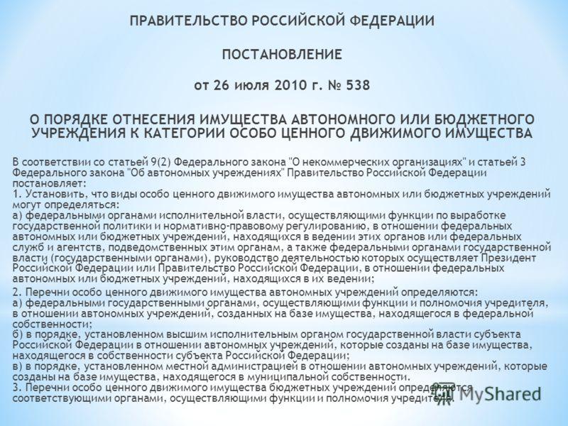 ПРАВИТЕЛЬСТВО РОССИЙСКОЙ ФЕДЕРАЦИИ ПОСТАНОВЛЕНИЕ от 26 июля 2010 г. 538 О ПОРЯДКЕ ОТНЕСЕНИЯ ИМУЩЕСТВА АВТОНОМНОГО ИЛИ БЮДЖЕТНОГО УЧРЕЖДЕНИЯ К КАТЕГОРИИ ОСОБО ЦЕННОГО ДВИЖИМОГО ИМУЩЕСТВА В соответствии со статьей 9(2) Федерального закона