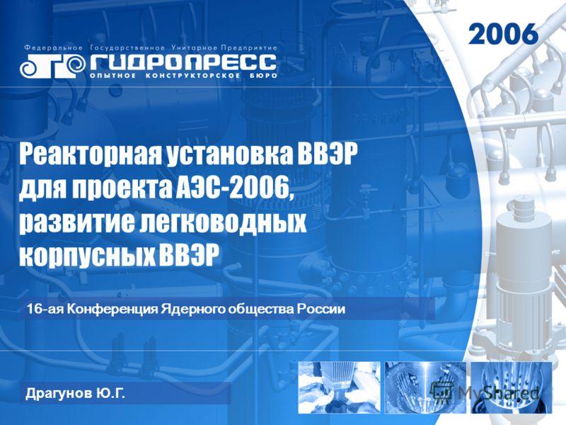 Реакторная установка ВВЭР для проекта АЭС-2006, развитие легководных корпусных ВВЭР Драгунов Ю.Г. 16-ая Конференция Ядерного общества России