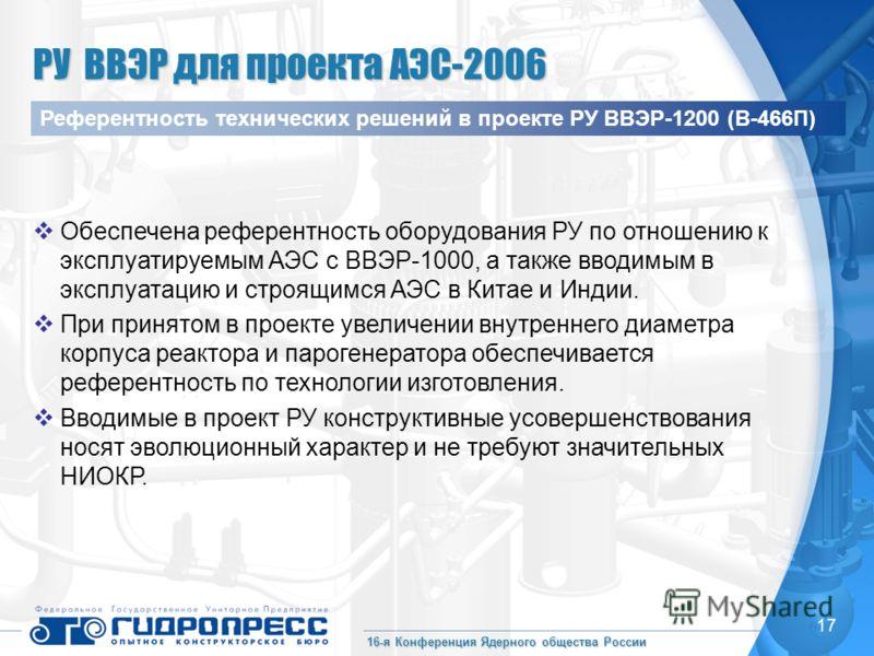 16-я Конференция Ядерного общества России 17 Обеспечена референтность оборудования РУ по отношению к эксплуатируемым АЭС с ВВЭР-1000, а также вводимым в эксплуатацию и строящимся АЭС в Китае и Индии. При принятом в проекте увеличении внутреннего диам