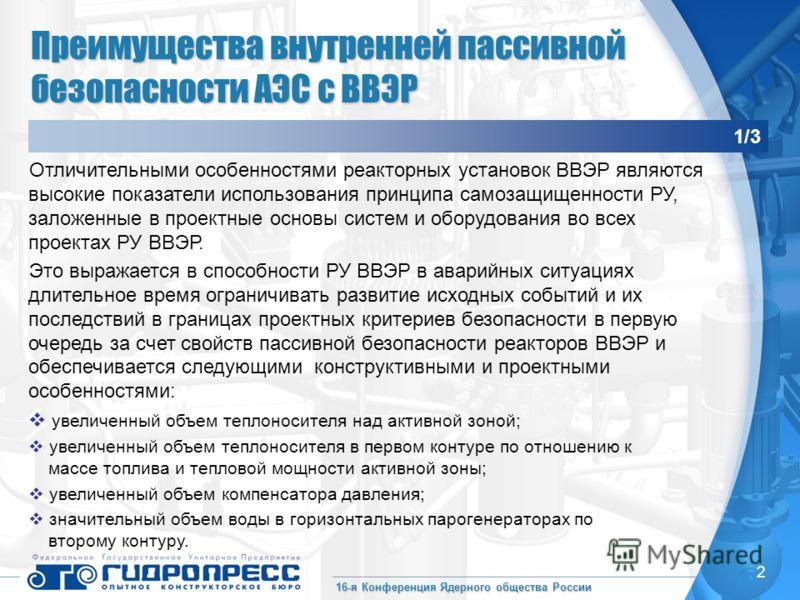 16-я Конференция Ядерного общества России 2 Преимущества внутренней пассивной безопасности АЭС с ВВЭР 1/3 Отличительными особенностями реакторных установок ВВЭР являются высокие показатели использования принципа самозащищенности РУ, заложенные в прое