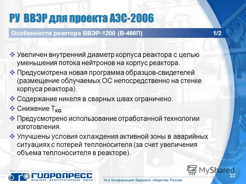 16-я Конференция Ядерного общества России 22 Увеличен внутренний диаметр корпуса реактора с целью уменьшения потока нейтронов на корпус реактора. Предусмотрена новая программа образцов-свидетелей (размещение облучаемых ОС непосредственно на стенке ко