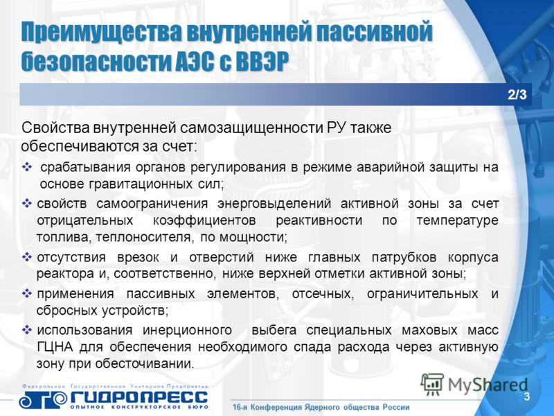 16-я Конференция Ядерного общества России 3 Преимущества внутренней пассивной безопасности АЭС с ВВЭР 2/3 Свойства внутренней самозащищенности РУ также обеспечиваются за счет: срабатывания органов регулирования в режиме аварийной защиты на основе гра
