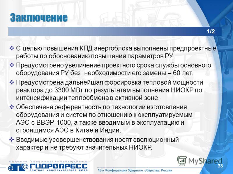 16-я Конференция Ядерного общества России 33 Заключение С целью повышения КПД энергоблока выполнены предпроектные работы по обоснованию повышения параметров РУ. Предусмотрено увеличение проектного срока службы основного оборудования РУ без необходимо