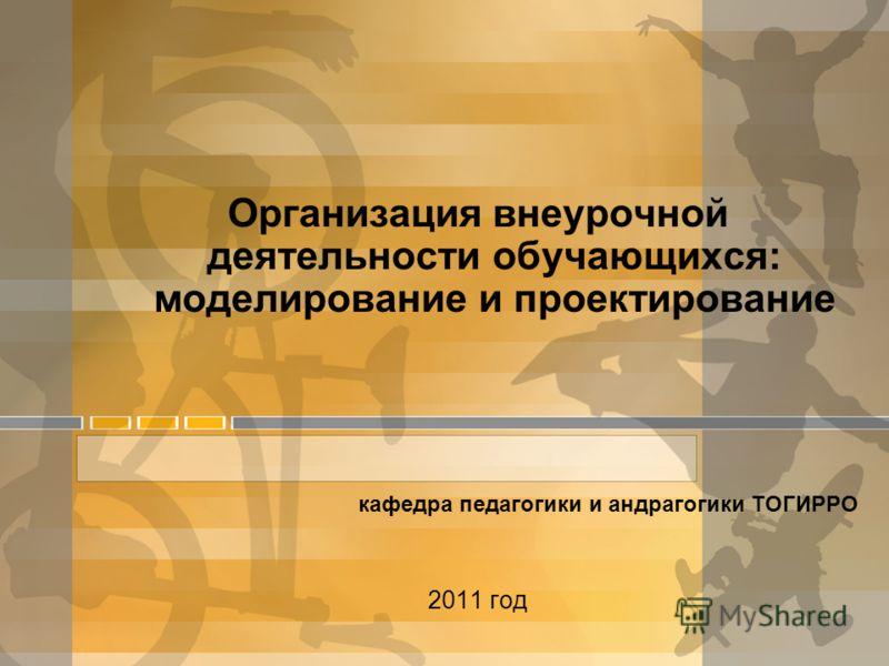 Организация внеурочной деятельности обучающихся: моделирование и проектирование кафедра педагогики и андрагогики ТОГИРРО 2011 год