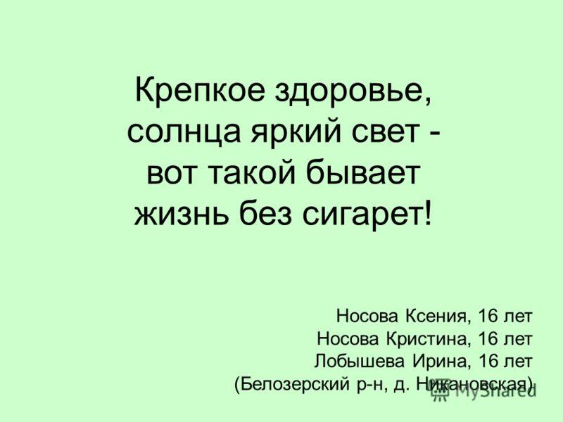 Крепкое здоровье, солнца яркий свет - вот такой бывает жизнь без сигарет! Носова Ксения, 16 лет Носова Кристина, 16 лет Лобышева Ирина, 16 лет (Белозерский р-н, д. Никановская)
