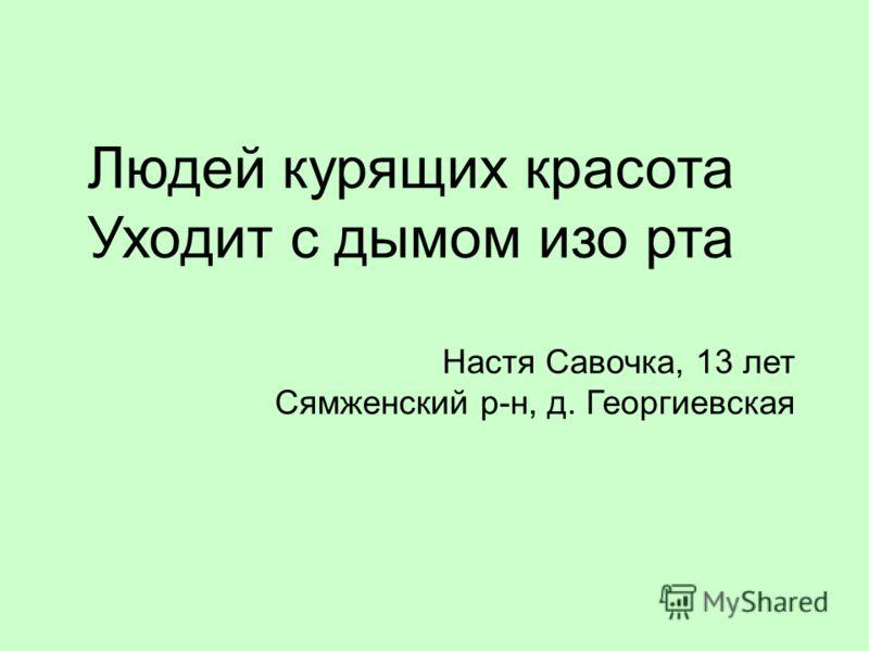 Людей курящих красота Уходит с дымом изо рта Настя Савочка, 13 лет Сямженский р-н, д. Георгиевская