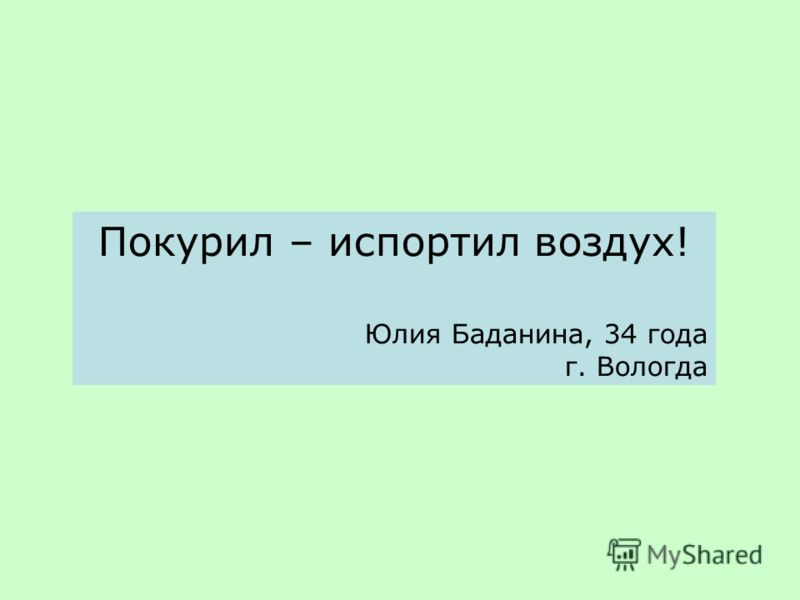 Покурил – испортил воздух! Юлия Баданина, 34 года г. Вологда