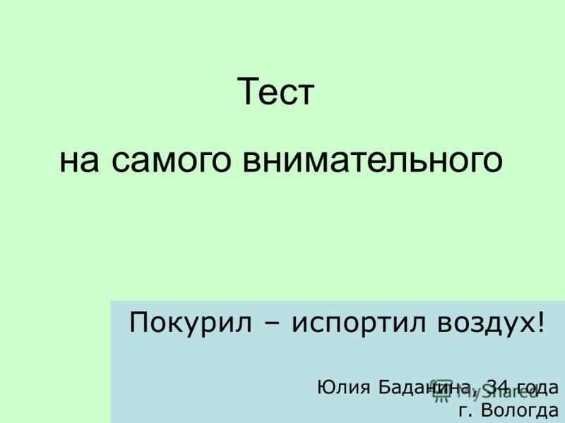 Тест на самого внимательного Покурил – испортил воздух! Юлия Баданина, 34 года г. Вологда