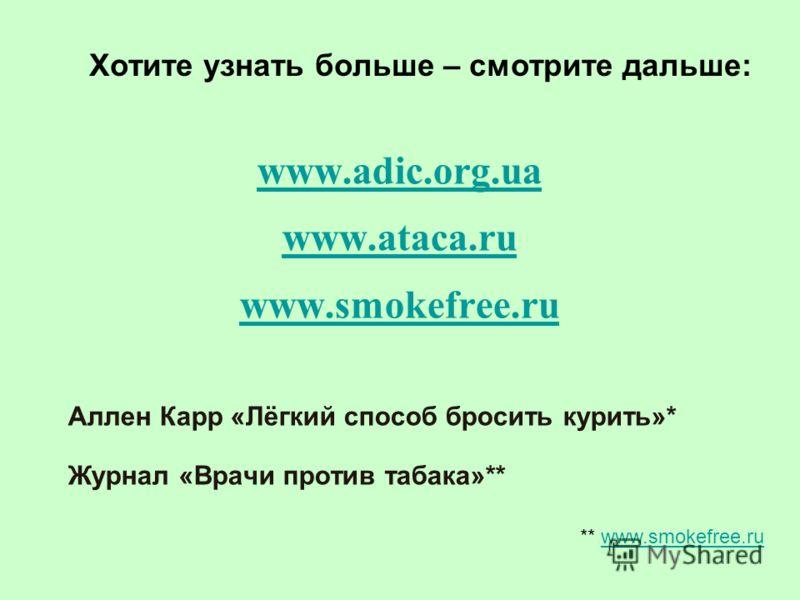 www.adic.org.ua www.ataсa.ru www.smokefree.ru Аллен Карр «Лёгкий способ бросить курить»* Журнал «Врачи против табака»** Хотите узнать больше – смотрите дальше: ** www.smokefree.ruwww.smokefree.ru