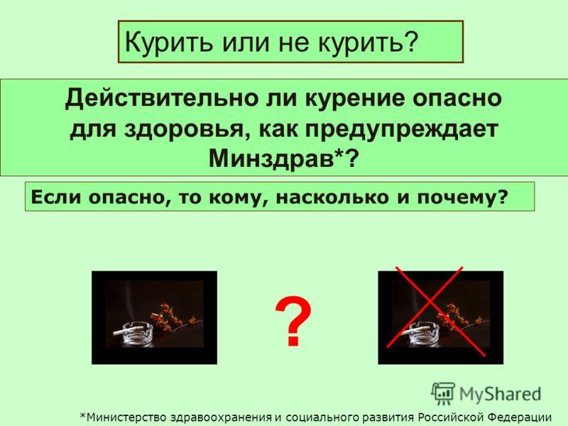 Действительно ли курение опасно для здоровья, как предупреждает Минздрав*? Курить или не курить? ? Если опасно, то кому, насколько и почему? *Министерство здравоохранения и социального развития Российской Федерации