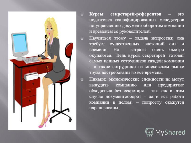Курсы секретарей - референтов – это подготовка квалифицированных менеджеров по управлению документооборотом компании и временем ее руководителей. Научиться этому – задача непростая ; она требует существенных вложений сил и времени. Но затраты очень б