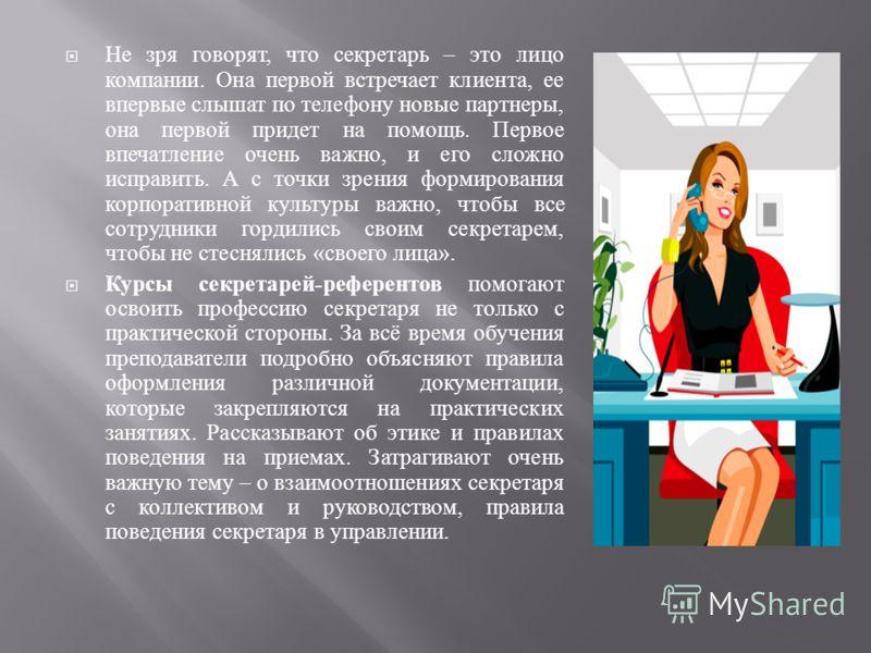 Не зря говорят, что секретарь – это лицо компании. Она первой встречает клиента, ее впервые слышат по телефону новые партнеры, она первой придет на помощь. Первое впечатление очень важно, и его сложно исправить. А с точки зрения формирования корпорат