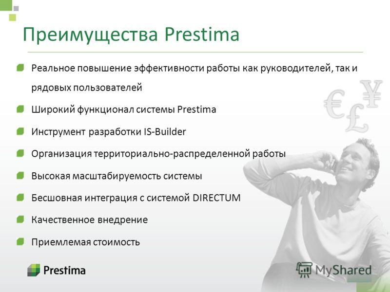 Преимущества Prestima Реальное повышение эффективности работы как руководителей, так и рядовых пользователей Широкий функционал системы Prestima Инструмент разработки IS-Builder Организация территориально-распределенной работы Высокая масштабируемост