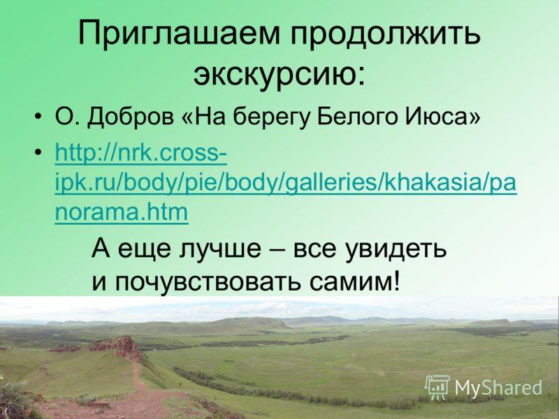 Приглашаем продолжить экскурсию: О. Добров «На берегу Белого Июса» http://nrk.cross- ipk.ru/body/pie/body/galleries/khakasia/pa norama.htmhttp://nrk.cross- ipk.ru/body/pie/body/galleries/khakasia/pa norama.htm А еще лучше – все увидеть и почувствоват