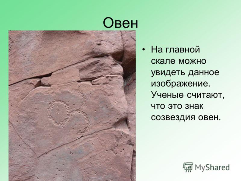 Овен На главной скале можно увидеть данное изображение. Ученые считают, что это знак созвездия овен.