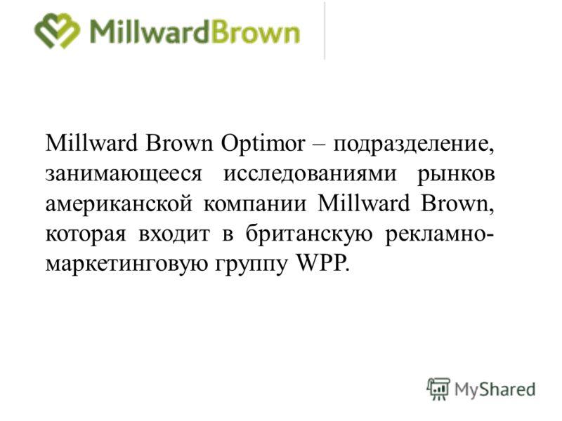Millward Brown Optimor – подразделение, занимающееся исследованиями рынков американской компании Millward Brown, которая входит в британскую рекламно- маркетинговую группу WPP.